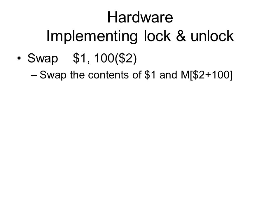 Hardware Implementing lock & unlock Swap$1, 100($2) –Swap the contents of $1 and M[$2+100]
