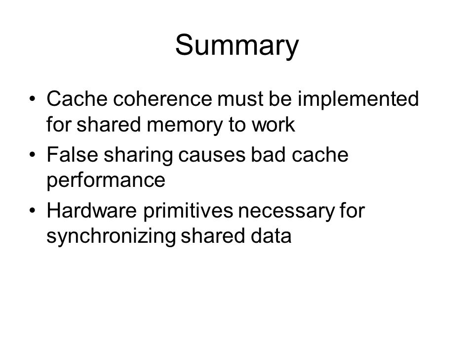 Summary Cache coherence must be implemented for shared memory to work False sharing causes bad cache performance Hardware primitives necessary for synchronizing shared data