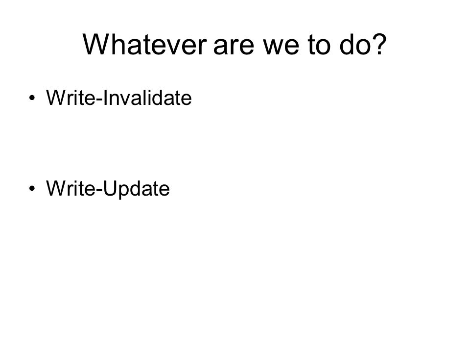 Whatever are we to do Write-Invalidate Write-Update