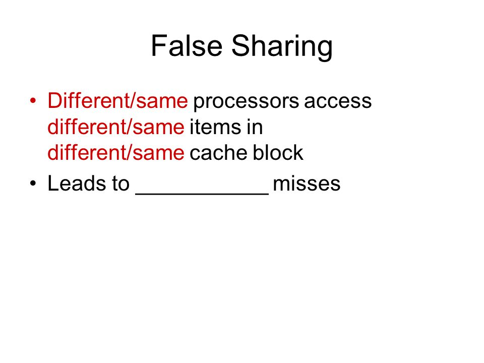 False Sharing Different/same processors access different/same items in different/same cache block Leads to ___________ misses