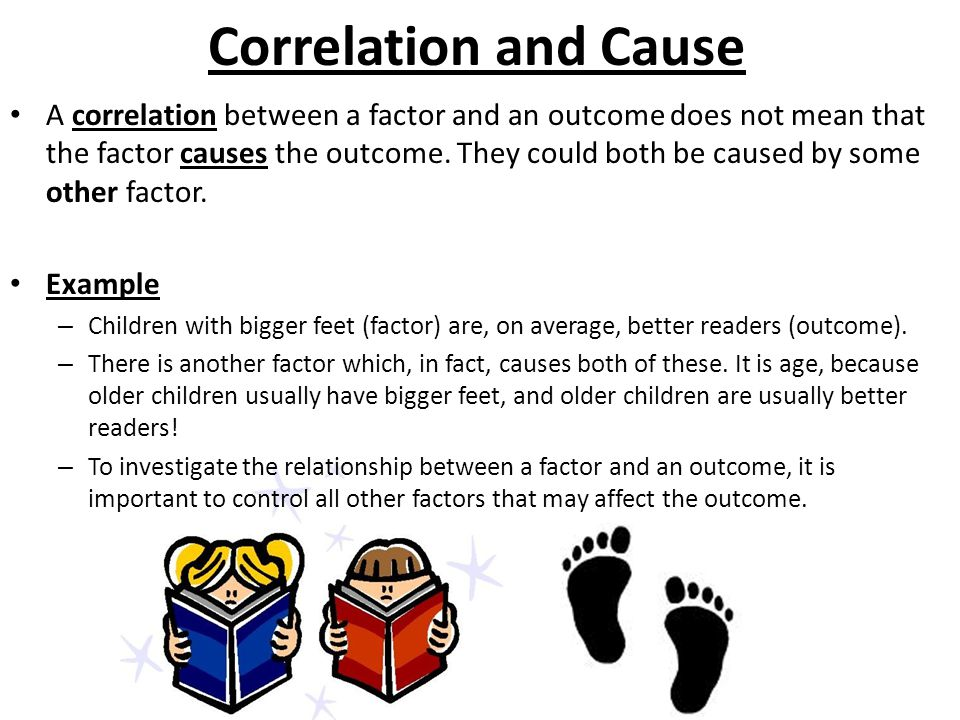 Correlation and Cause A correlation between a factor and an outcome does not mean that the factor causes the outcome.
