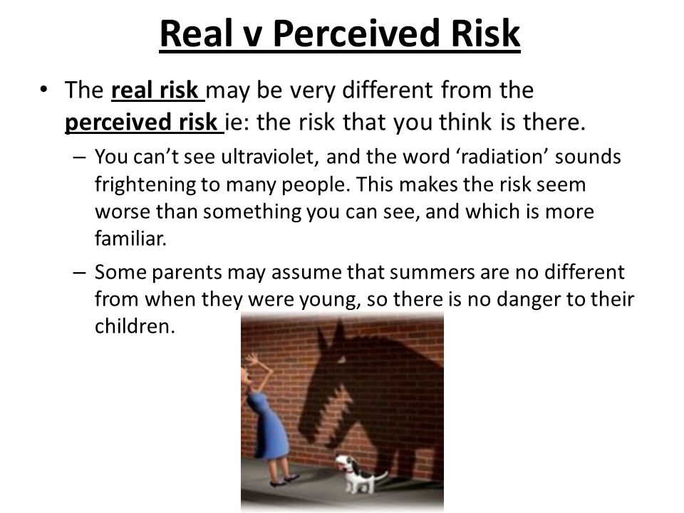 Real v Perceived Risk The real risk may be very different from the perceived risk ie: the risk that you think is there.