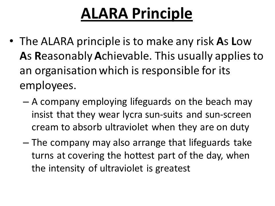 ALARA Principle The ALARA principle is to make any risk As Low As Reasonably Achievable.