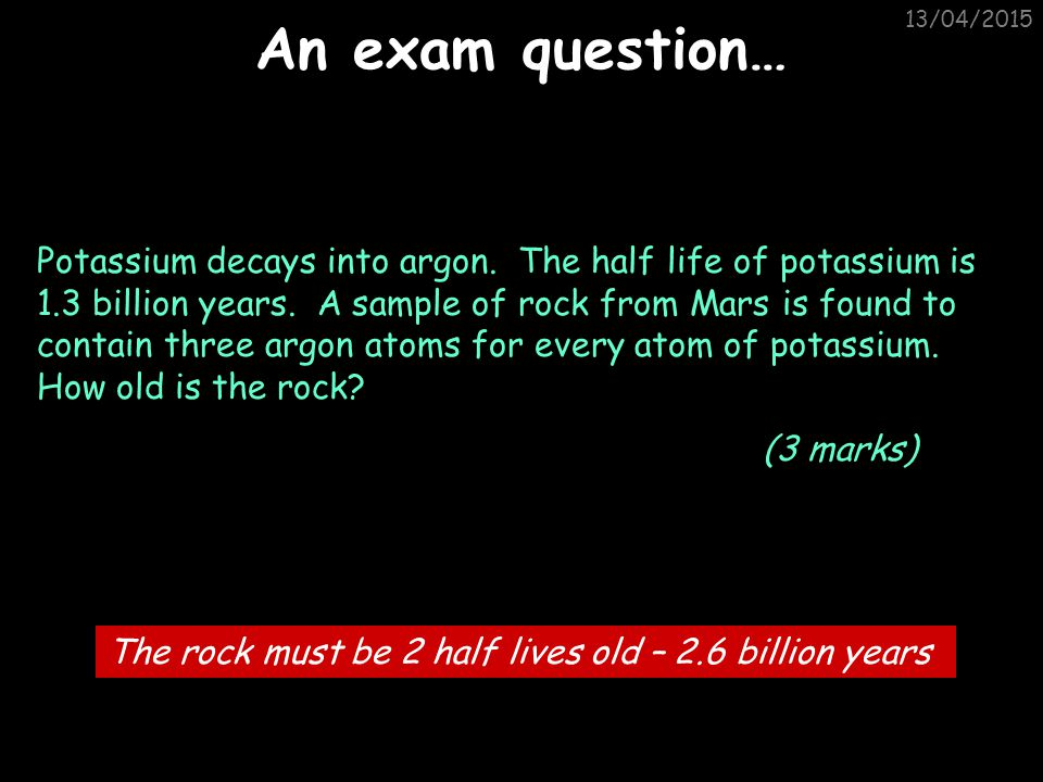 13/04/2015 Dating materials using half-lives Question: Uranium decays into lead. The half life of uranium is 4,000,000,000 years. A sample of radioact