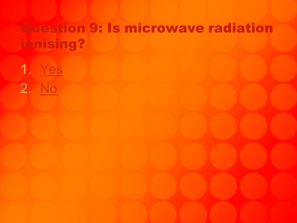 No, sorry… Go to http://www.bbc.co.uk/schools/gcsebitesize/ science/21c/radiation/hazardsradiationre v3.shtml