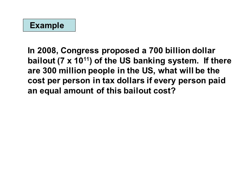 Example In 2008, Congress proposed a 700 billion dollar bailout (7 x 10 11 ) of the US banking system. If there are 300 million people in the US, what