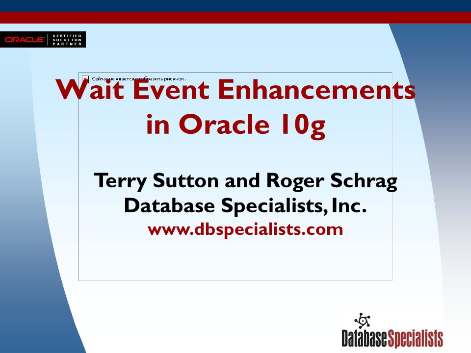 1 Wait Event Enhancements in Oracle 10g Terry Sutton and Roger Schrag Database Specialists, Inc. www.dbspecialists.com