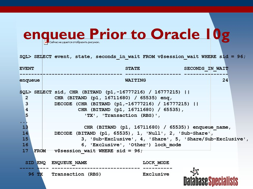 10 enqueue Prior to Oracle 10g SQL> SELECT event, state, seconds_in_wait FROM v$session_wait WHERE sid = 96; EVENT STATE SECONDS_IN_WAIT ----------------------------------- ------------------- --------------- enqueue WAITING 24 SQL> SELECT sid, CHR (BITAND (p1,-16777216) / 16777215) || 2 CHR (BITAND (p1, 16711680) / 65535) enq, 3 DECODE (CHR (BITAND (p1,-16777216) / 16777215) || 4 CHR (BITAND (p1, 16711680) / 65535), 5 TX , Transaction (RBS) ,...