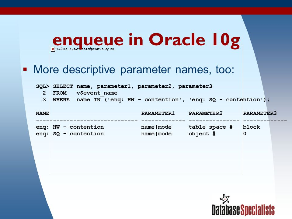 12 enqueue in Oracle 10g  More descriptive parameter names, too: SQL> SELECT name, parameter1, parameter2, parameter3 2 FROM v$event_name 3 WHERE nam