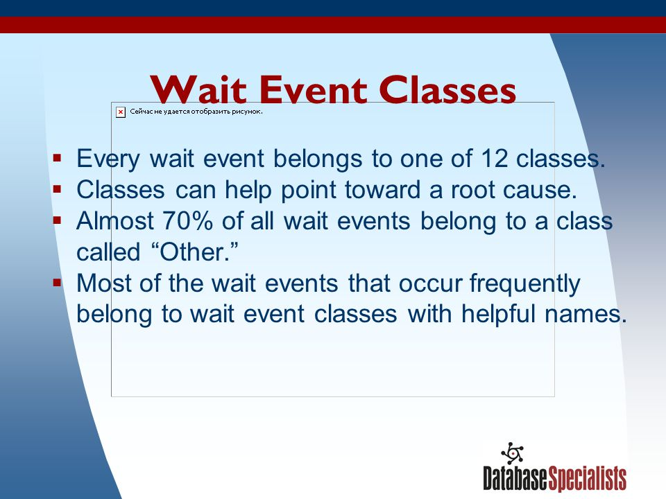 13 Wait Event Classes  Every wait event belongs to one of 12 classes.