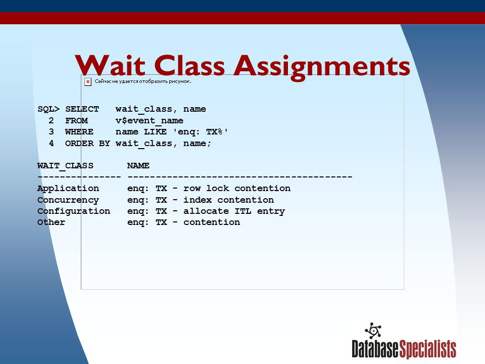 15 Wait Class Assignments SQL> SELECT wait_class, name 2 FROM v$event_name 3 WHERE name LIKE enq: TX% 4 ORDER BY wait_class, name; WAIT_CLASS NAME --------------- ---------------------------------------- Application enq: TX - row lock contention Concurrency enq: TX - index contention Configuration enq: TX - allocate ITL entry Other enq: TX - contention