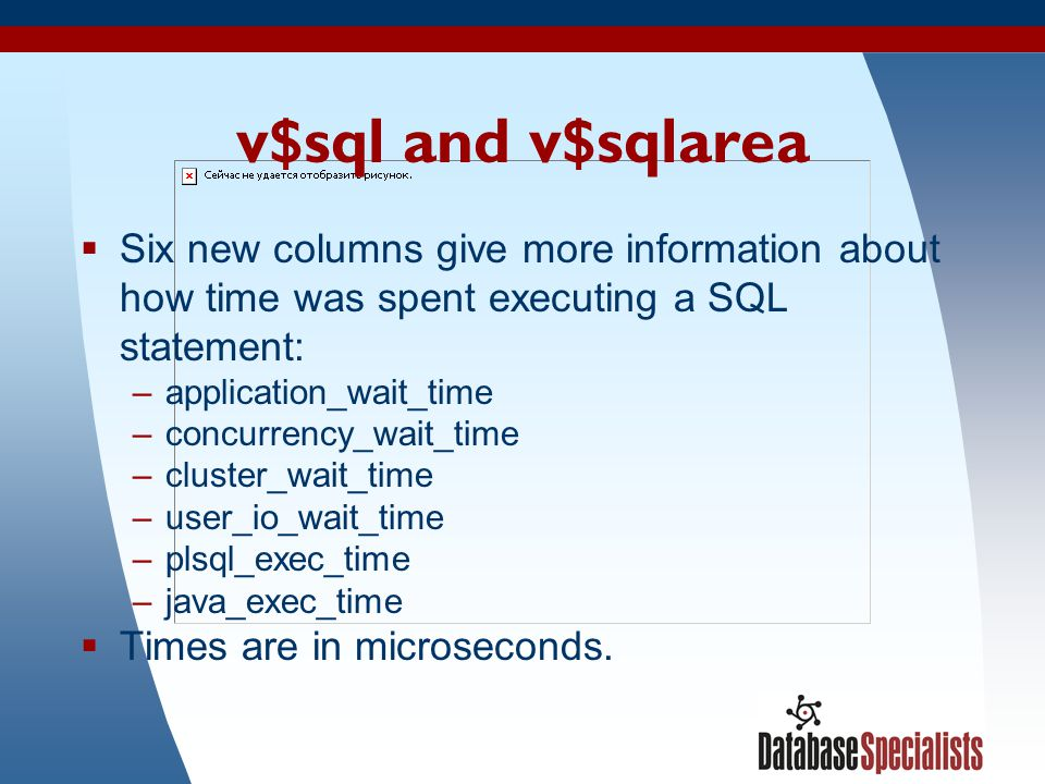 17 v$sql and v$sqlarea  Six new columns give more information about how time was spent executing a SQL statement: –application_wait_time –concurrency_wait_time –cluster_wait_time –user_io_wait_time –plsql_exec_time –java_exec_time  Times are in microseconds.