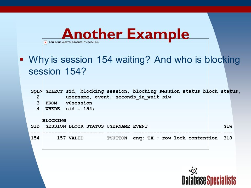 25 Another Example  Why is session 154 waiting? And who is blocking session 154? SQL> SELECT sid, blocking_session, blocking_session_status block_sta