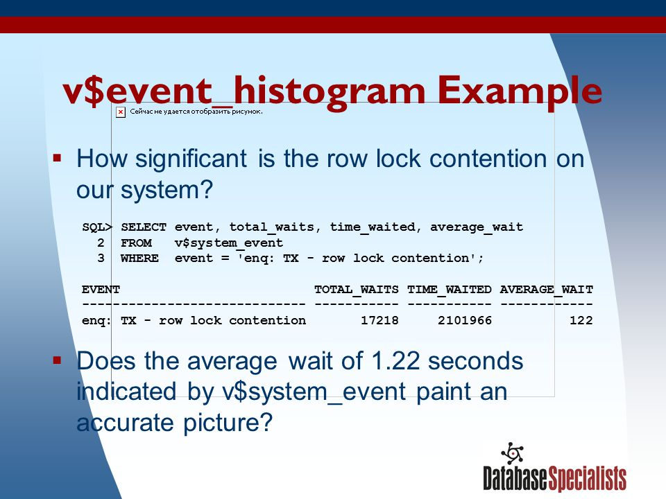 28 v$event_histogram Example  How significant is the row lock contention on our system? SQL> SELECT event, total_waits, time_waited, average_wait 2 F