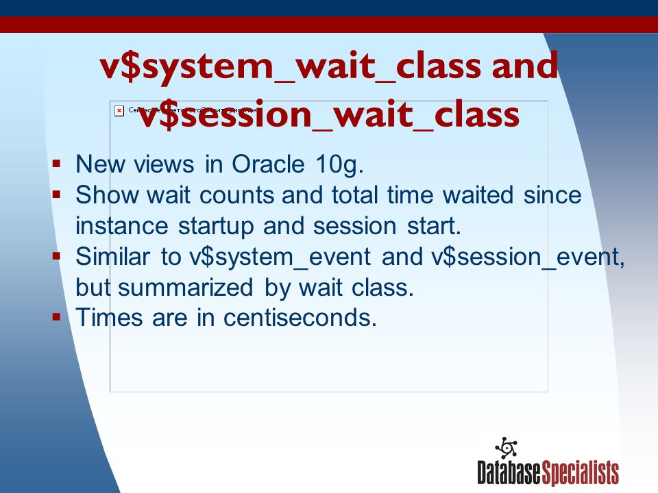30 v$system_wait_class and v$session_wait_class  New views in Oracle 10g.  Show wait counts and total time waited since instance startup and session