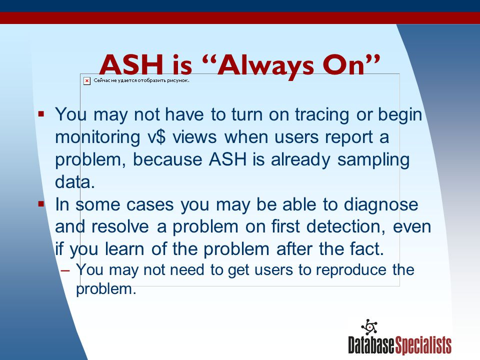 """36 ASH is """"Always On""""  You may not have to turn on tracing or begin monitoring v$ views when users report a problem, because ASH is already sampling"""