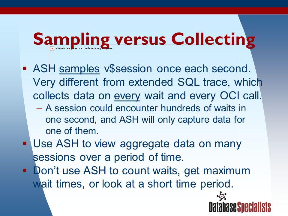 37 Sampling versus Collecting  ASH samples v$session once each second.