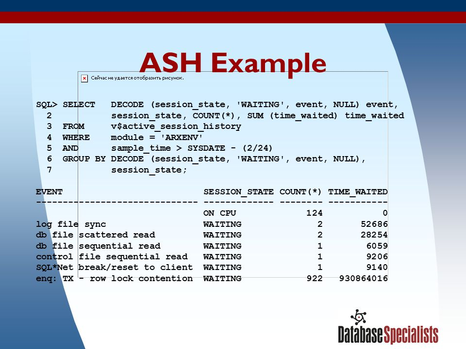 38 ASH Example SQL> SELECT DECODE (session_state, 'WAITING', event, NULL) event, 2 session_state, COUNT(*), SUM (time_waited) time_waited 3 FROM v$act