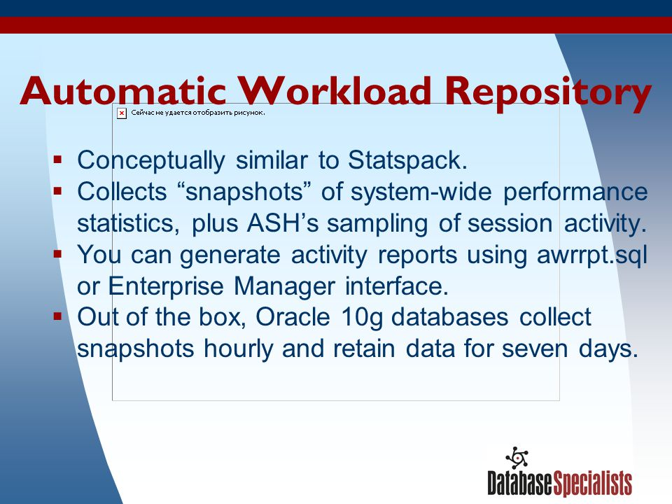 """39 Automatic Workload Repository  Conceptually similar to Statspack.  Collects """"snapshots"""" of system-wide performance statistics, plus ASH's samplin"""