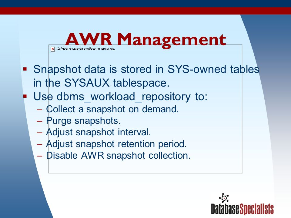 40 AWR Management  Snapshot data is stored in SYS-owned tables in the SYSAUX tablespace.  Use dbms_workload_repository to: –Collect a snapshot on de