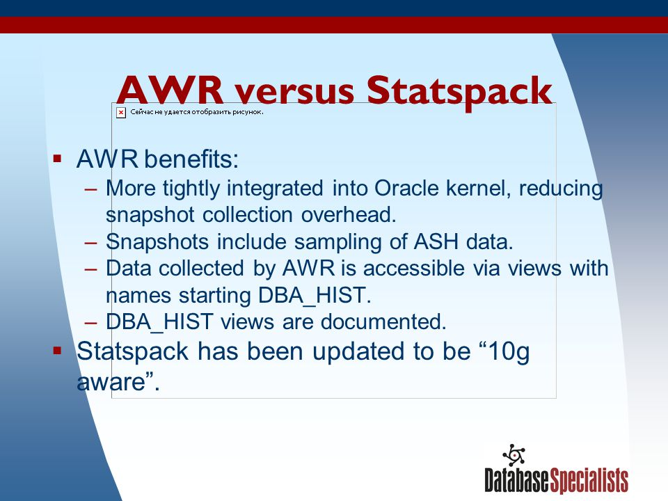 41 AWR versus Statspack  AWR benefits: –More tightly integrated into Oracle kernel, reducing snapshot collection overhead.