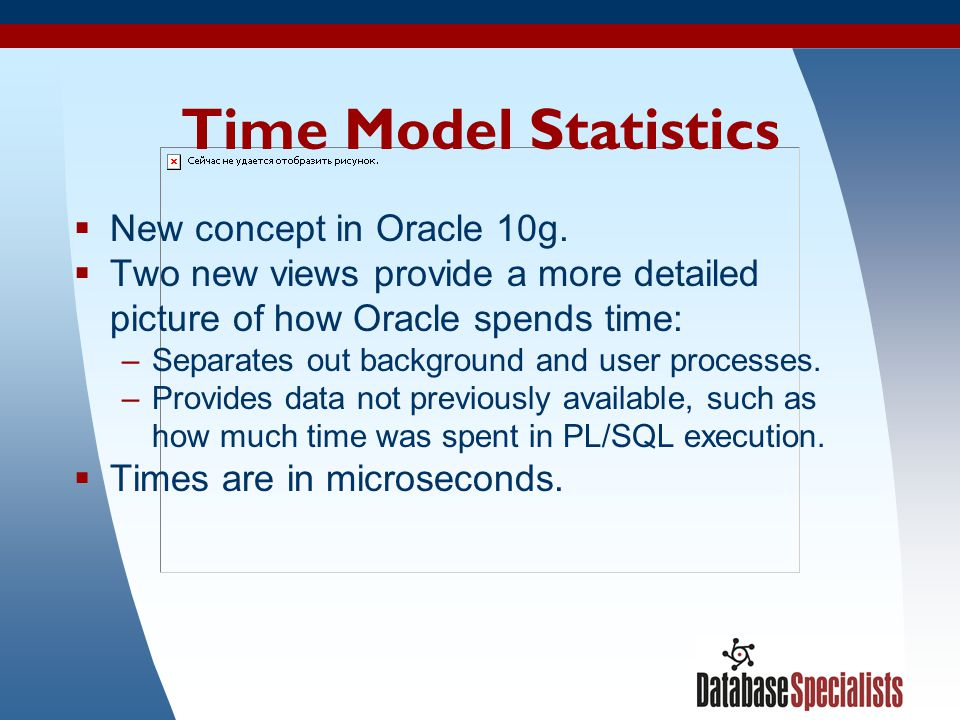 42 Time Model Statistics  New concept in Oracle 10g.  Two new views provide a more detailed picture of how Oracle spends time: –Separates out backgr