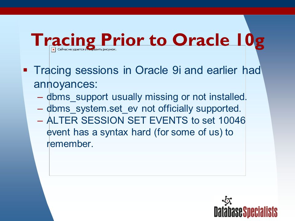 47 Tracing Prior to Oracle 10g  Tracing sessions in Oracle 9i and earlier had annoyances: –dbms_support usually missing or not installed. –dbms_syste