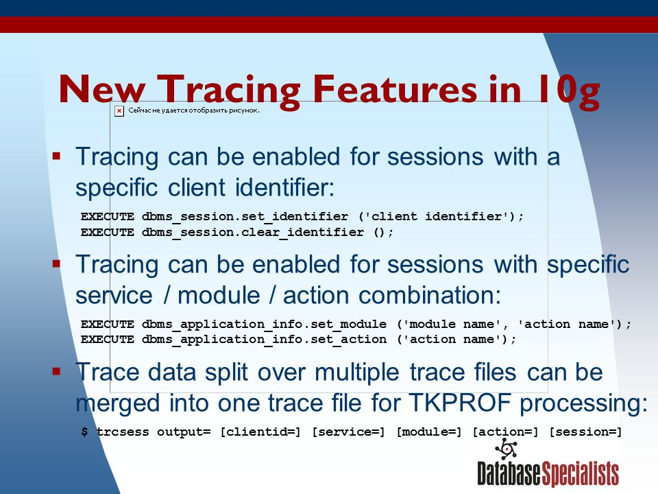50 New Tracing Features in 10g  Tracing can be enabled for sessions with a specific client identifier: EXECUTE dbms_session.set_identifier ('client i