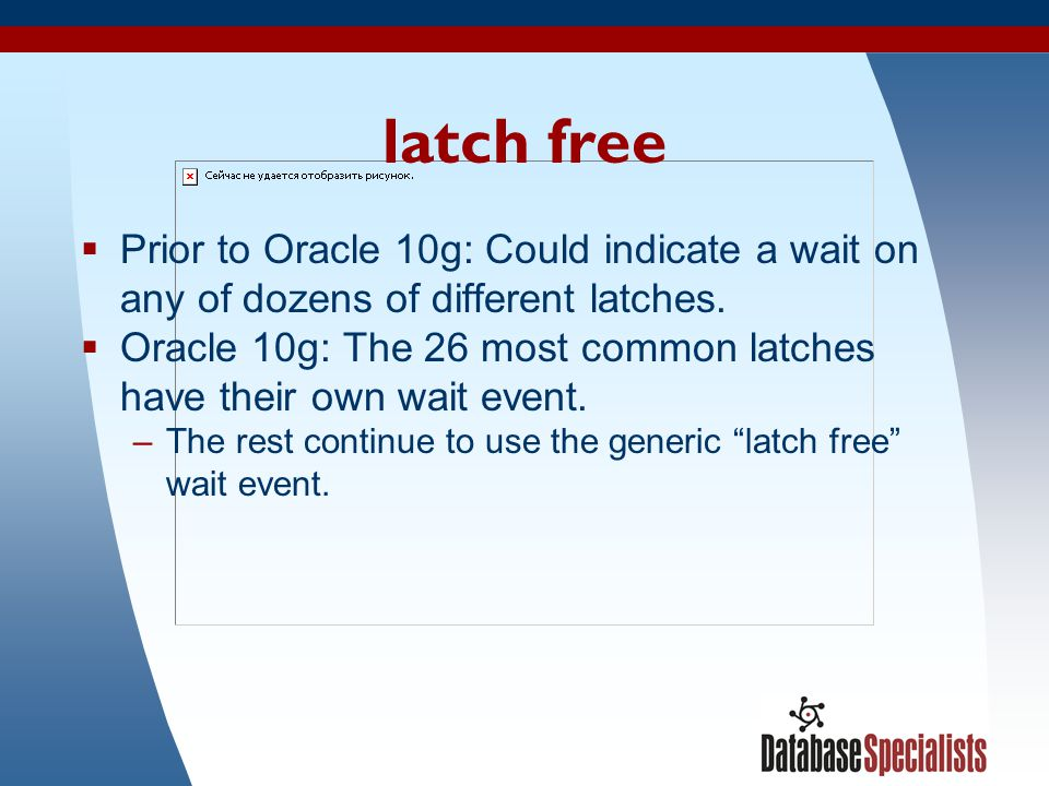 6 latch free  Prior to Oracle 10g: Could indicate a wait on any of dozens of different latches.
