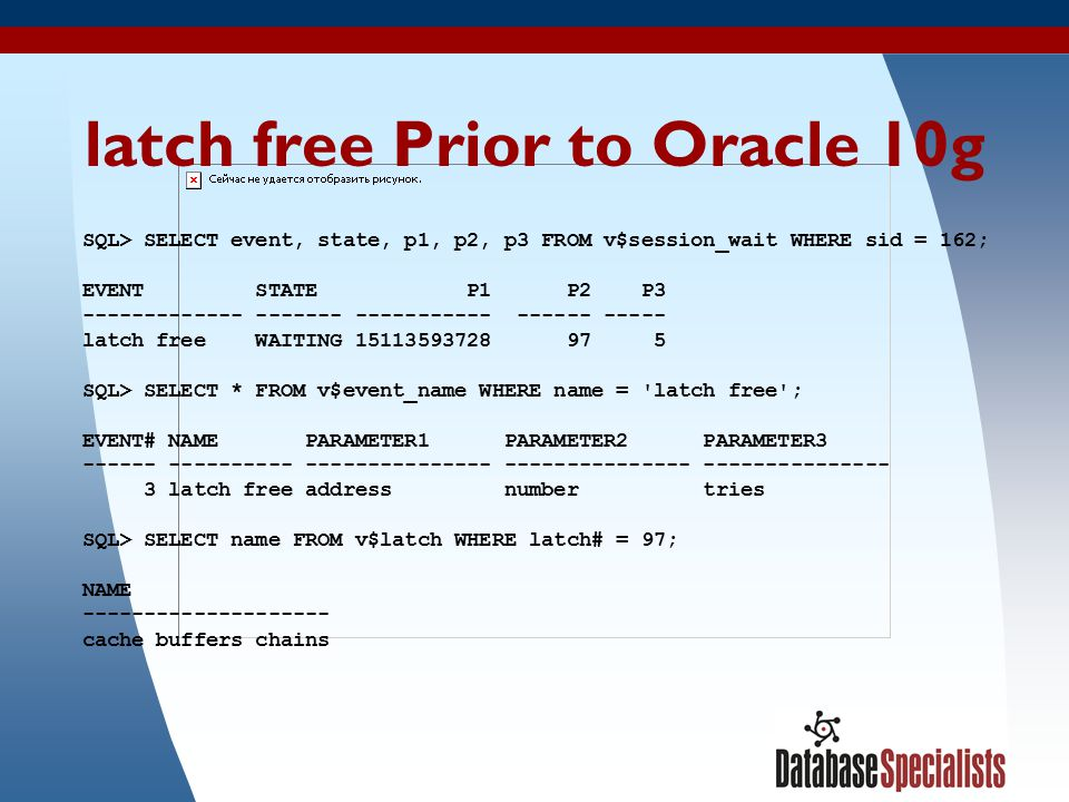 7 latch free Prior to Oracle 10g SQL> SELECT event, state, p1, p2, p3 FROM v$session_wait WHERE sid = 162; EVENT STATE P1 P2 P3 ------------- ------- ----------- ------ ----- latch free WAITING 15113593728 97 5 SQL> SELECT * FROM v$event_name WHERE name = latch free ; EVENT# NAME PARAMETER1 PARAMETER2 PARAMETER3 ------ ---------- --------------- --------------- --------------- 3 latch free address number tries SQL> SELECT name FROM v$latch WHERE latch# = 97; NAME -------------------- cache buffers chains