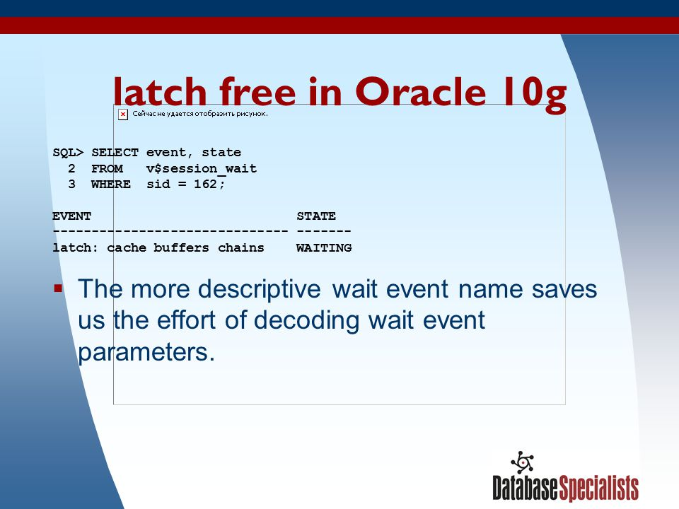 8 latch free in Oracle 10g SQL> SELECT event, state 2 FROM v$session_wait 3 WHERE sid = 162; EVENT STATE ------------------------------ ------- latch: