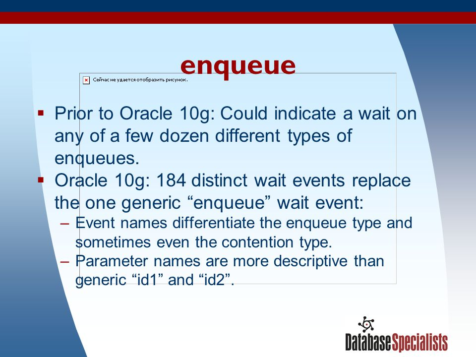 9 enqueue  Prior to Oracle 10g: Could indicate a wait on any of a few dozen different types of enqueues.  Oracle 10g: 184 distinct wait events repla