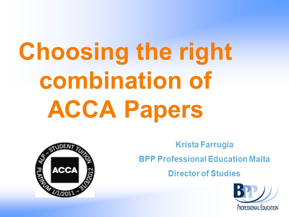 Choosing the right combination of ACCA Papers Krista Farrugia BPP Professional Education Malta Director of Studies