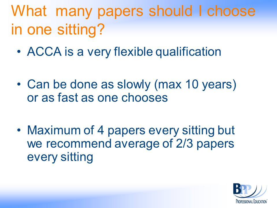 What many papers should I choose in one sitting? ACCA is a very flexible qualification Can be done as slowly (max 10 years) or as fast as one chooses