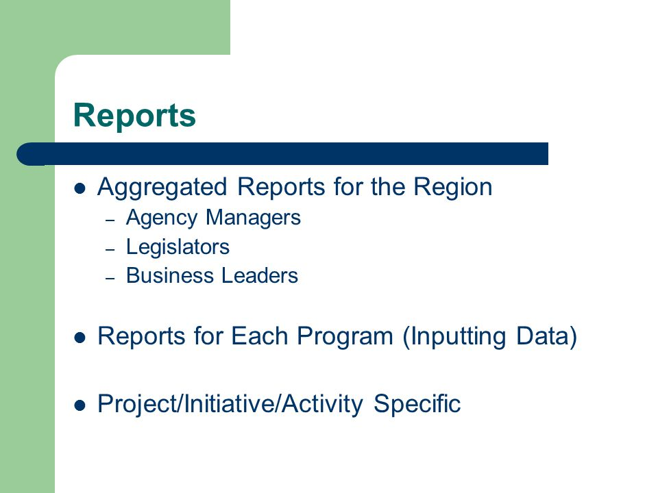 Reports Aggregated Reports for the Region – Agency Managers – Legislators – Business Leaders Reports for Each Program (Inputting Data) Project/Initiative/Activity Specific