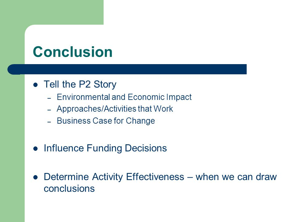 Conclusion Tell the P2 Story – Environmental and Economic Impact – Approaches/Activities that Work – Business Case for Change Influence Funding Decisions Determine Activity Effectiveness – when we can draw conclusions