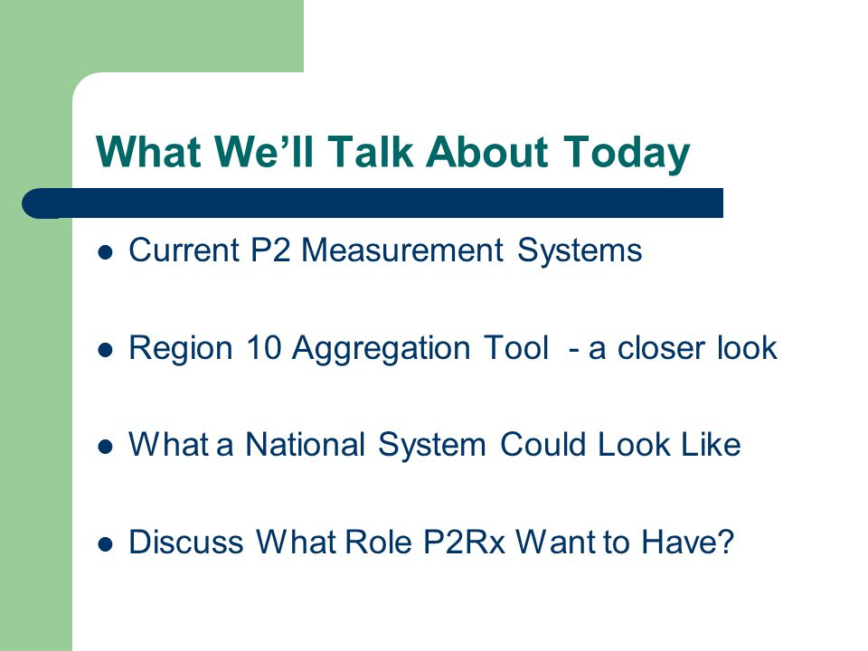 What We'll Talk About Today Current P2 Measurement Systems Region 10 Aggregation Tool - a closer look What a National System Could Look Like Discuss What Role P2Rx Want to Have