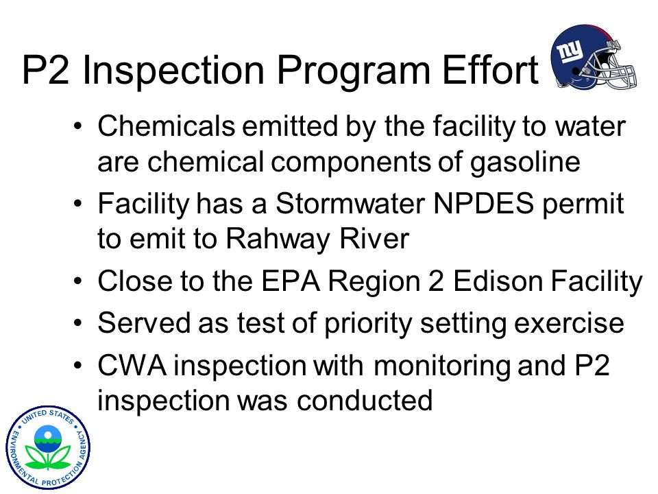 P2 Inspection Program Effort Chemicals emitted by the facility to water are chemical components of gasoline Facility has a Stormwater NPDES permit to emit to Rahway River Close to the EPA Region 2 Edison Facility Served as test of priority setting exercise CWA inspection with monitoring and P2 inspection was conducted
