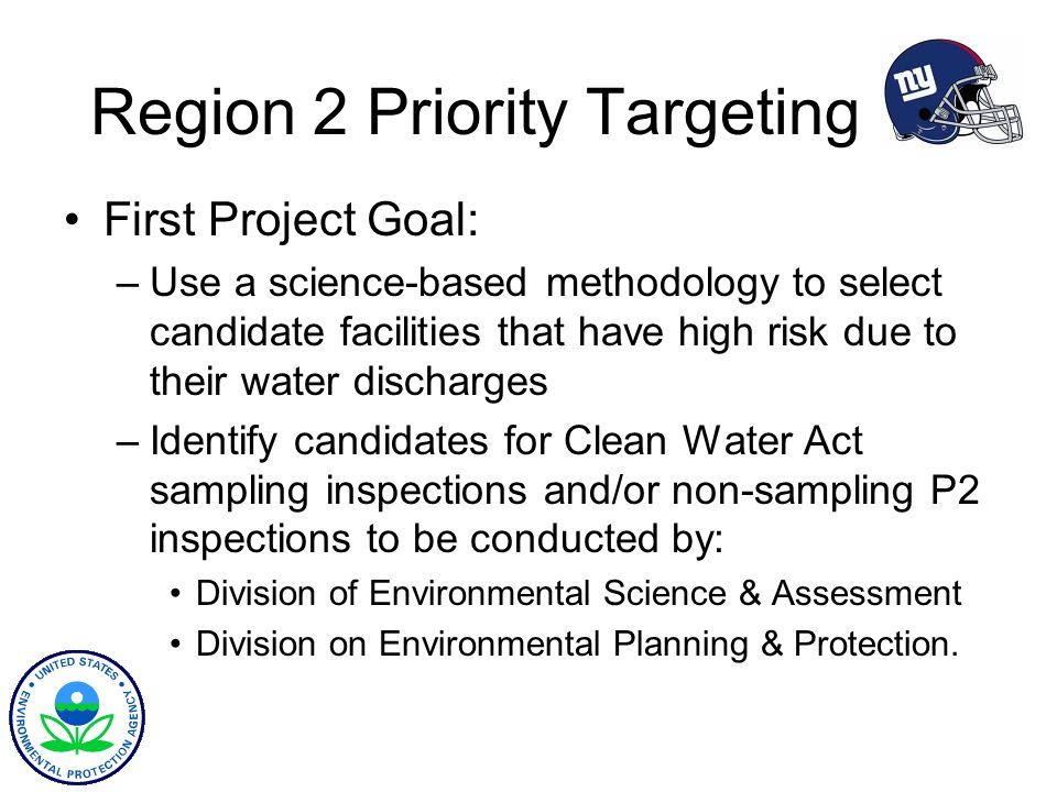 Region 2 Priority Targeting First Project Goal: –Use a science-based methodology to select candidate facilities that have high risk due to their water discharges –Identify candidates for Clean Water Act sampling inspections and/or non-sampling P2 inspections to be conducted by: Division of Environmental Science & Assessment Division on Environmental Planning & Protection.