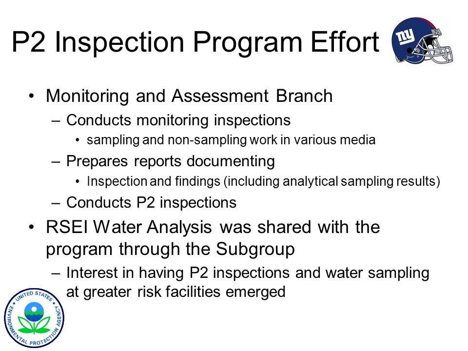 P2 Inspection Program Effort Monitoring and Assessment Branch –Conducts monitoring inspections sampling and non-sampling work in various media –Prepares reports documenting Inspection and findings (including analytical sampling results) –Conducts P2 inspections RSEI Water Analysis was shared with the program through the Subgroup –Interest in having P2 inspections and water sampling at greater risk facilities emerged