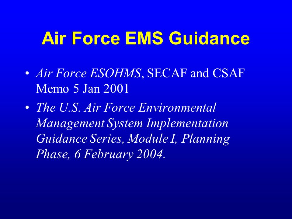 Tinker AFB EMS Requirements Issue base environmental policy statement (NLT 31 Oct 2003) Write EMS implementation plan (NLT 31 Dec 2003) Prepare prioritized list of environmental aspects (NLT 30 Jun 2004) Conduct EMS awareness training (NLT 31 Mar 2005) Conduct EMS management review (NLT 31 Dec 2005)