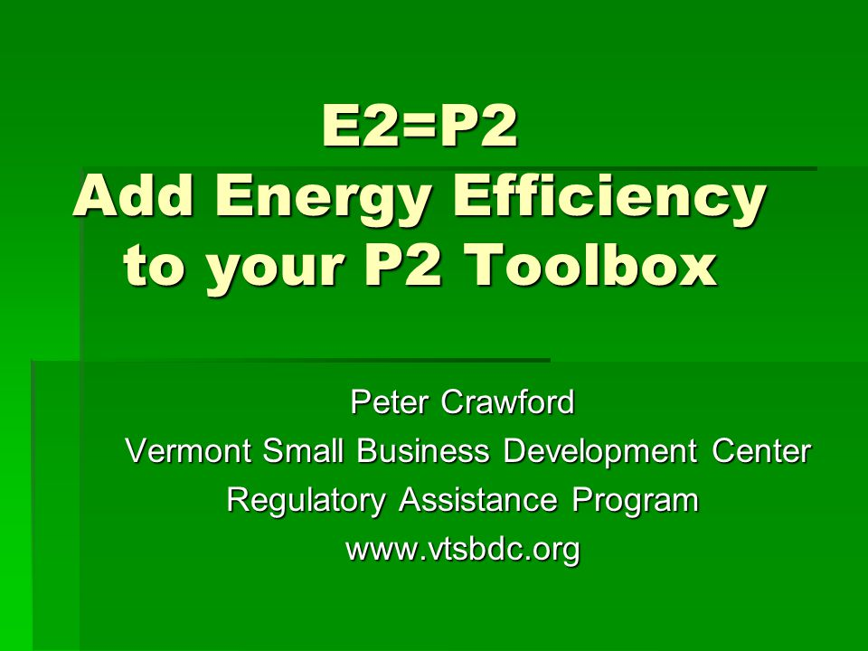 E2=P2 Add Energy Efficiency to your P2 Toolbox Peter Crawford Vermont Small Business Development Center Vermont Small Business Development Center Regu