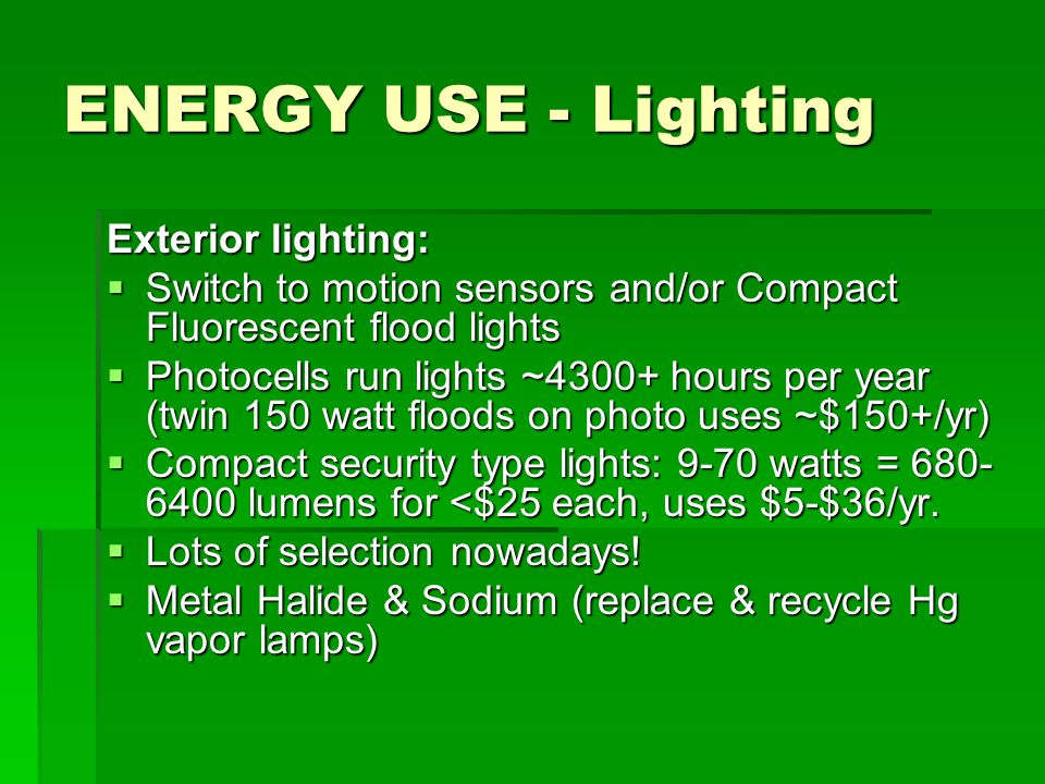 ENERGY USE - Lighting Exterior lighting:  Switch to motion sensors and/or Compact Fluorescent flood lights  Photocells run lights ~4300+ hours per year (twin 150 watt floods on photo uses ~$150+/yr)  Compact security type lights: 9-70 watts = 680- 6400 lumens for <$25 each, uses $5-$36/yr.