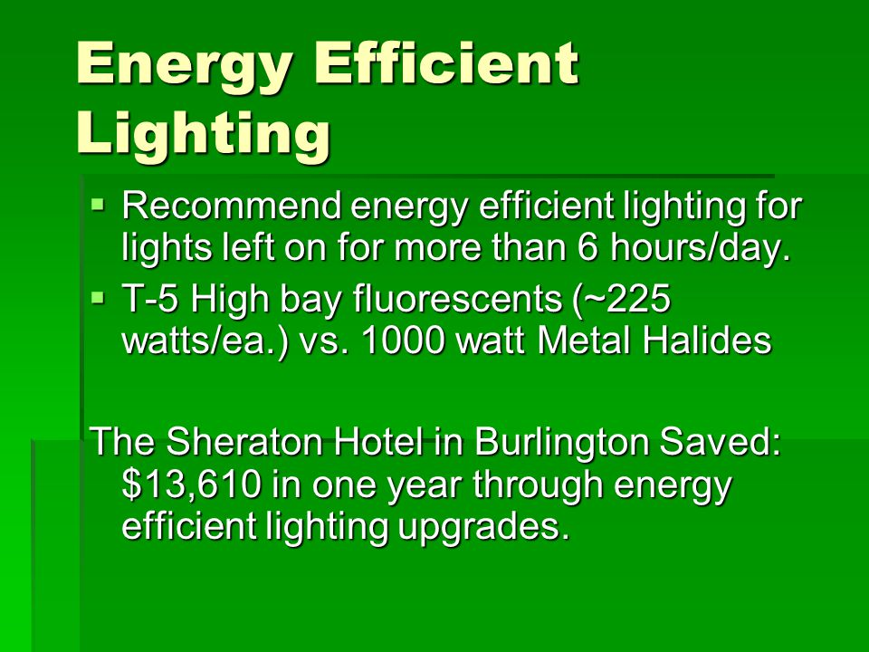 Energy Efficient Lighting  Recommend energy efficient lighting for lights left on for more than 6 hours/day.