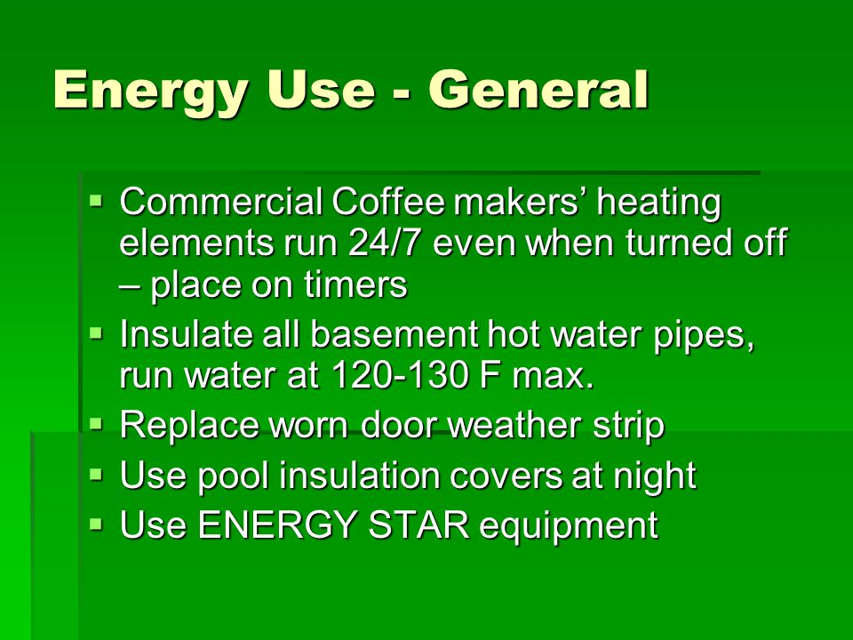 Energy Use - General  Commercial Coffee makers' heating elements run 24/7 even when turned off – place on timers  Insulate all basement hot water pipes, run water at 120-130 F max.