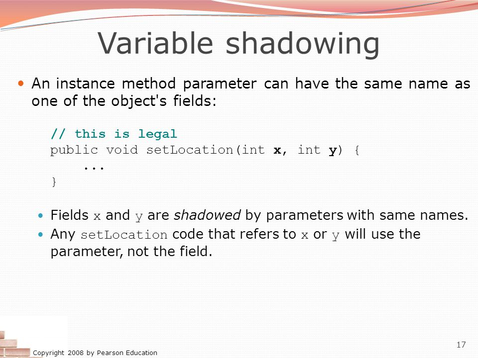 Copyright 2008 by Pearson Education 17 Variable shadowing An instance method parameter can have the same name as one of the object's fields: // this i