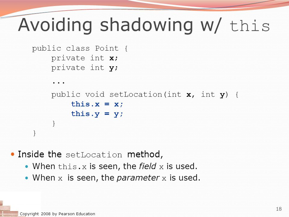 Copyright 2008 by Pearson Education 18 Avoiding shadowing w/ this public class Point { private int x; private int y;... public void setLocation(int x,