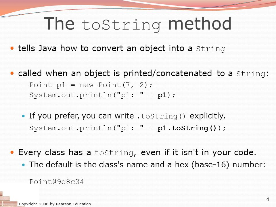 Copyright 2008 by Pearson Education 4 The toString method tells Java how to convert an object into a String called when an object is printed/concatena