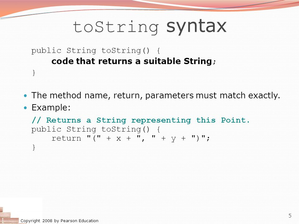 Copyright 2008 by Pearson Education 5 toString syntax public String toString() { code that returns a suitable String ; } The method name, return, parameters must match exactly.
