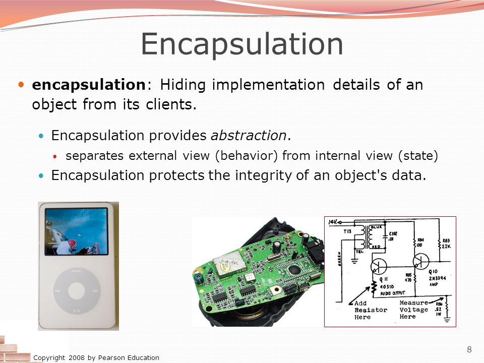 Copyright 2008 by Pearson Education 8 Encapsulation encapsulation: Hiding implementation details of an object from its clients. Encapsulation provides